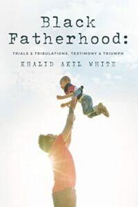 Black Fatherhood- Trials & Tribulations, Testimony & Triumph